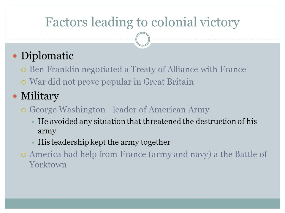 Factors leading to colonial victory Diplomatic  Ben Franklin negotiated a Treaty of Alliance with France  War did not prove popular in Great Britain