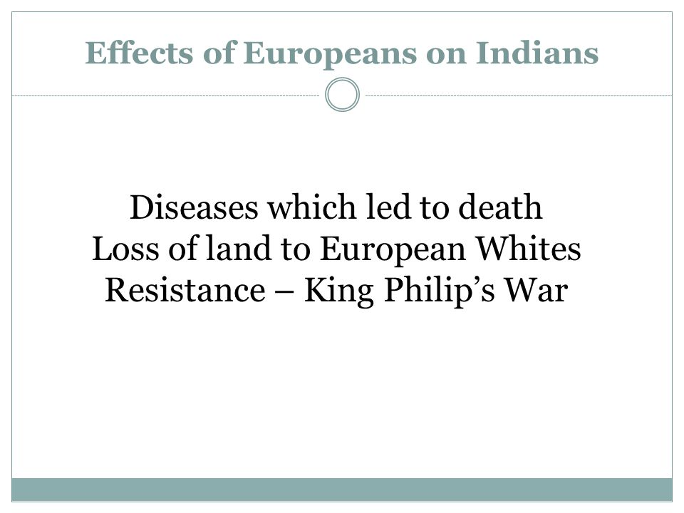 Effects of Europeans on Indians Diseases which led to death Loss of land to European Whites Resistance – King Philip's War