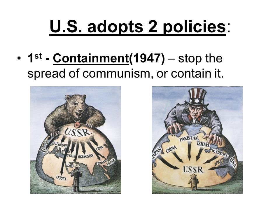 U.S. adopts 2 policies: 1 st - Containment(1947) – stop the spread of communism, or contain it.