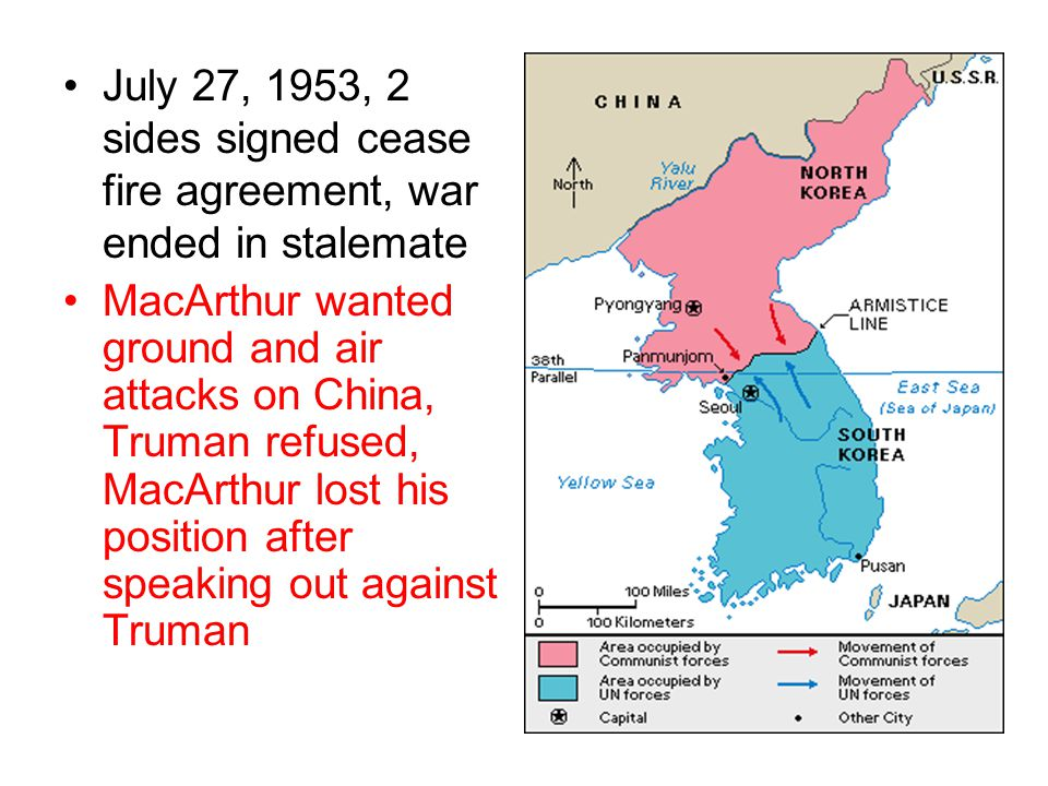 July 27, 1953, 2 sides signed cease fire agreement, war ended in stalemate MacArthur wanted ground and air attacks on China, Truman refused, MacArthur