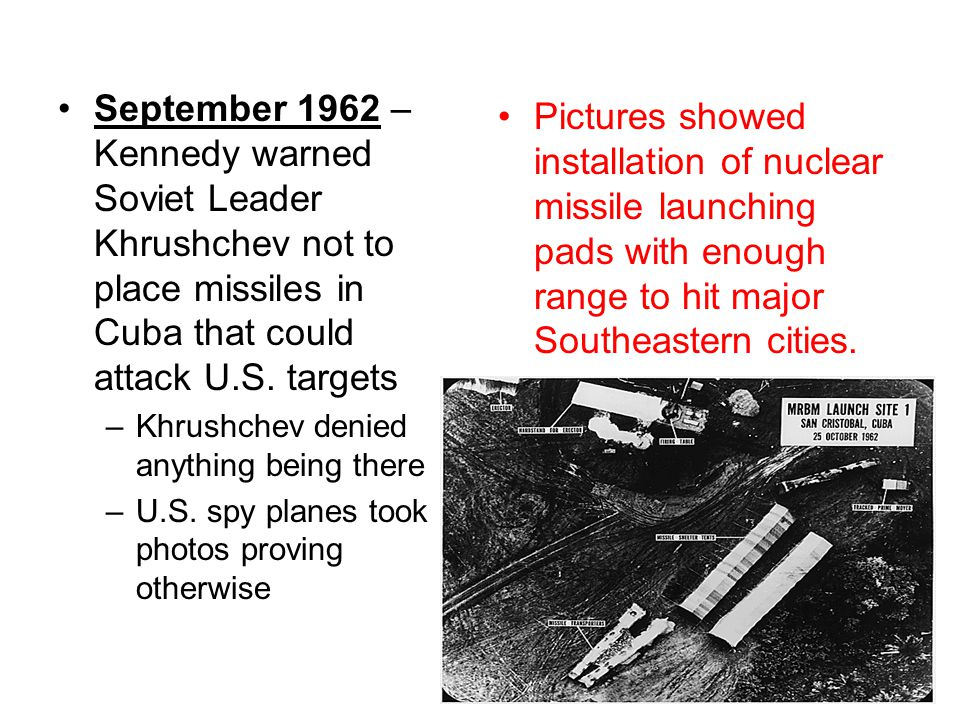 September 1962 – Kennedy warned Soviet Leader Khrushchev not to place missiles in Cuba that could attack U.S. targets –Khrushchev denied anything bein