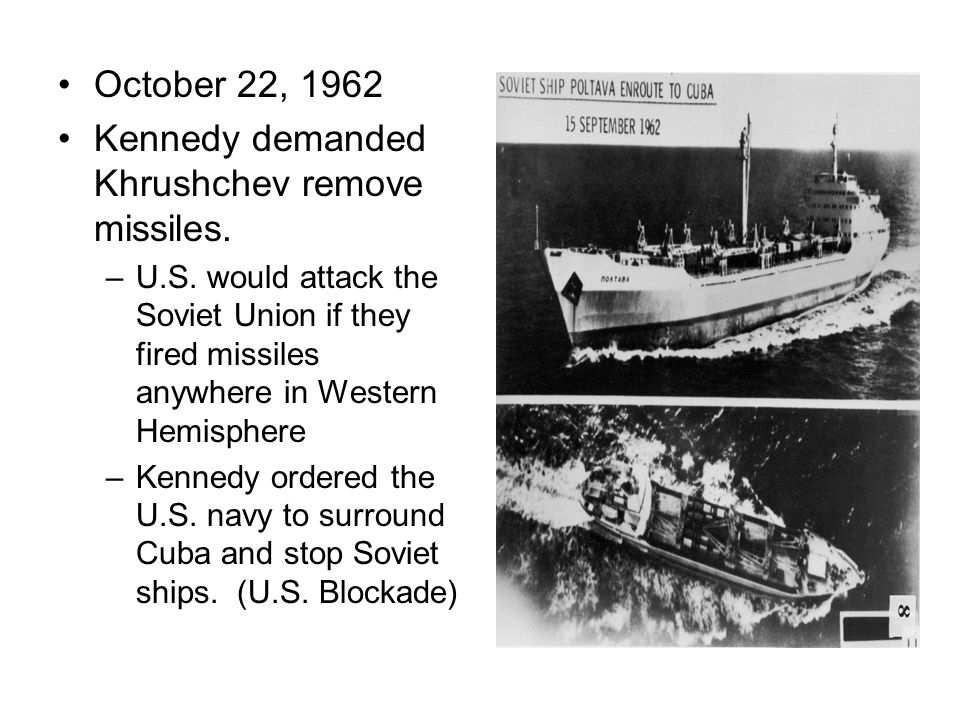October 22, 1962 Kennedy demanded Khrushchev remove missiles. –U.S. would attack the Soviet Union if they fired missiles anywhere in Western Hemispher