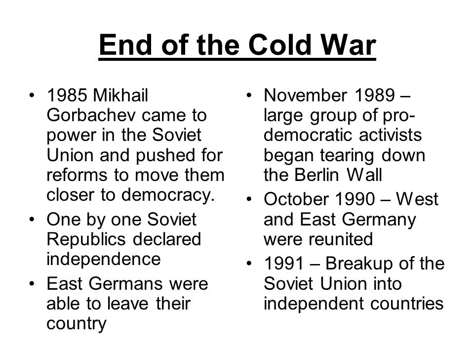 End of the Cold War 1985 Mikhail Gorbachev came to power in the Soviet Union and pushed for reforms to move them closer to democracy. One by one Sovie