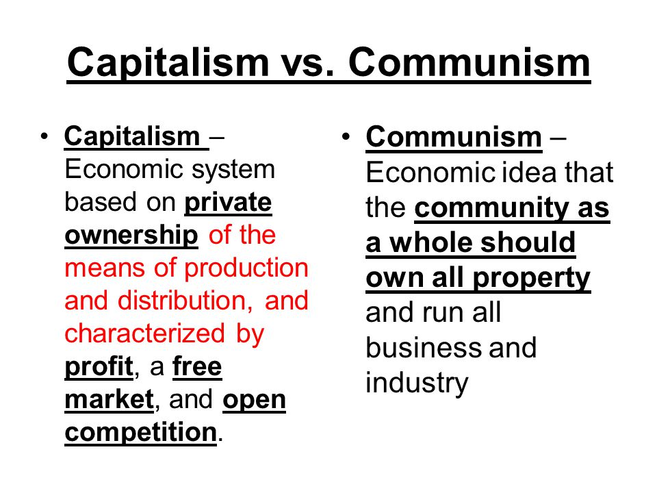 Capitalism vs. Communism Capitalism – Economic system based on private ownership of the means of production and distribution, and characterized by pro