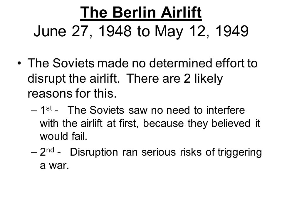 The Berlin Airlift June 27, 1948 to May 12, 1949 The Soviets made no determined effort to disrupt the airlift. There are 2 likely reasons for this. –1