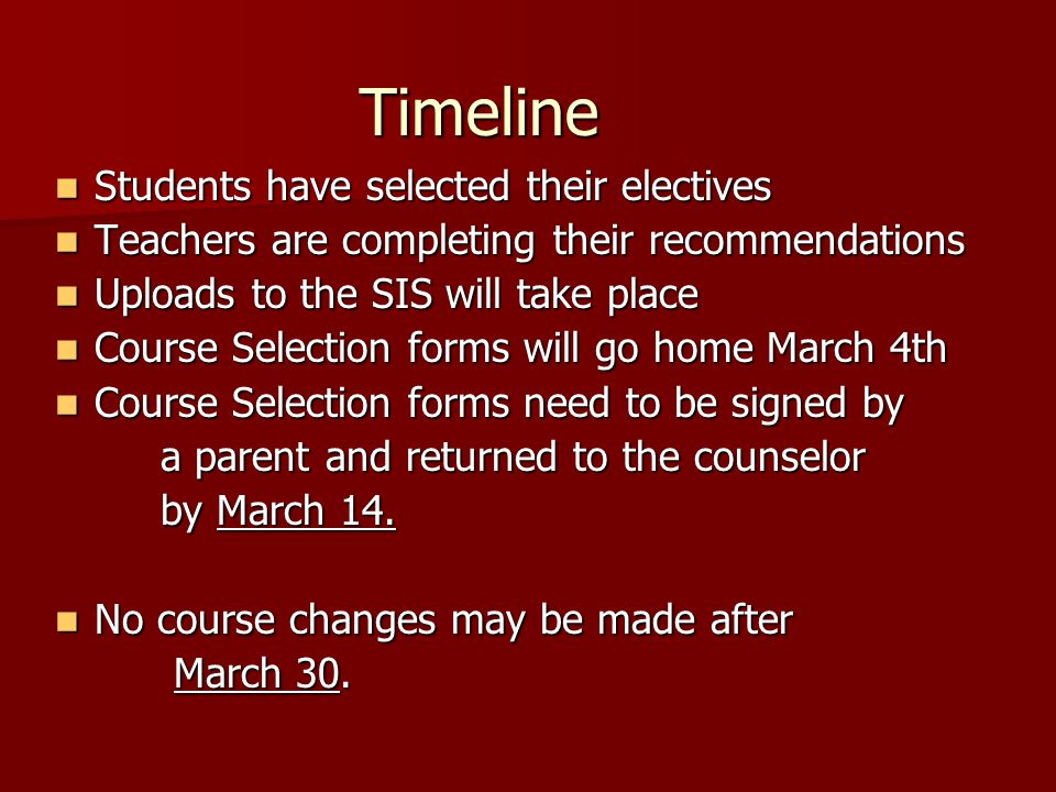 Timeline Students have selected their electives Students have selected their electives Teachers are completing their recommendations Teachers are completing their recommendations Uploads to the SIS will take place Uploads to the SIS will take place Course Selection forms will go home March 4th Course Selection forms will go home March 4th Course Selection forms need to be signed by Course Selection forms need to be signed by a parent and returned to the counselor by March 14.