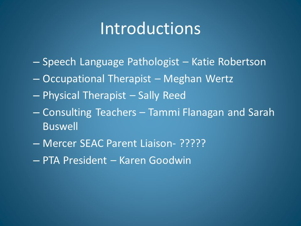 Introductions – Speech Language Pathologist – Katie Robertson – Occupational Therapist – Meghan Wertz – Physical Therapist – Sally Reed – Consulting Teachers – Tammi Flanagan and Sarah Buswell – Mercer SEAC Parent Liaison- .