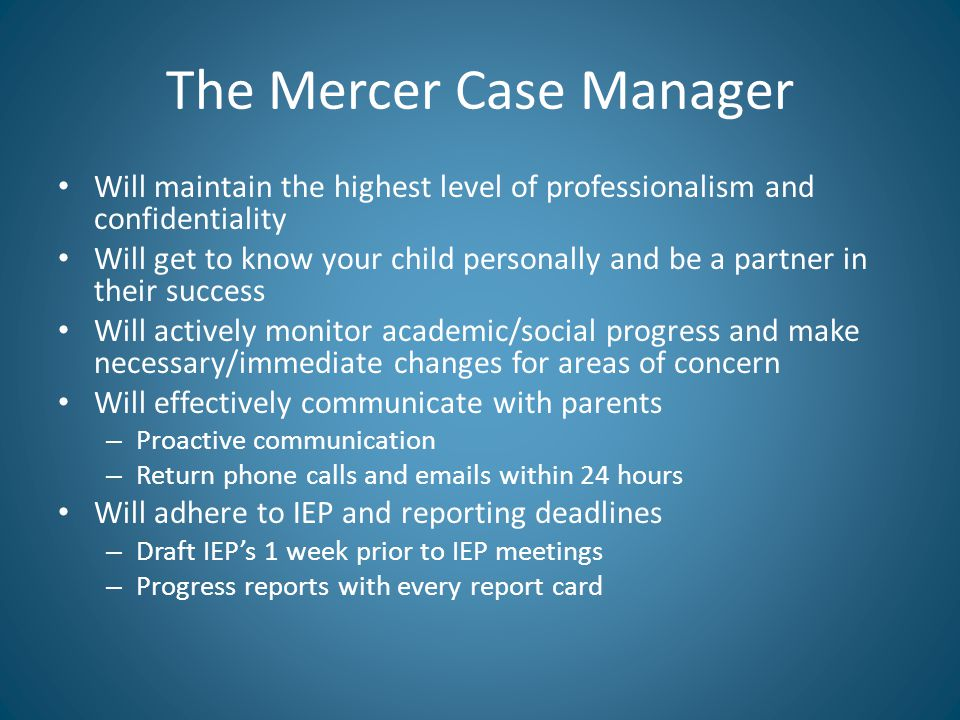 The Mercer Case Manager Will maintain the highest level of professionalism and confidentiality Will get to know your child personally and be a partner in their success Will actively monitor academic/social progress and make necessary/immediate changes for areas of concern Will effectively communicate with parents – Proactive communication – Return phone calls and emails within 24 hours Will adhere to IEP and reporting deadlines – Draft IEP's 1 week prior to IEP meetings – Progress reports with every report card