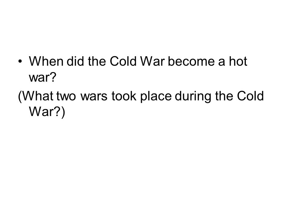 When did the Cold War become a hot war? (What two wars took place during the Cold War?)