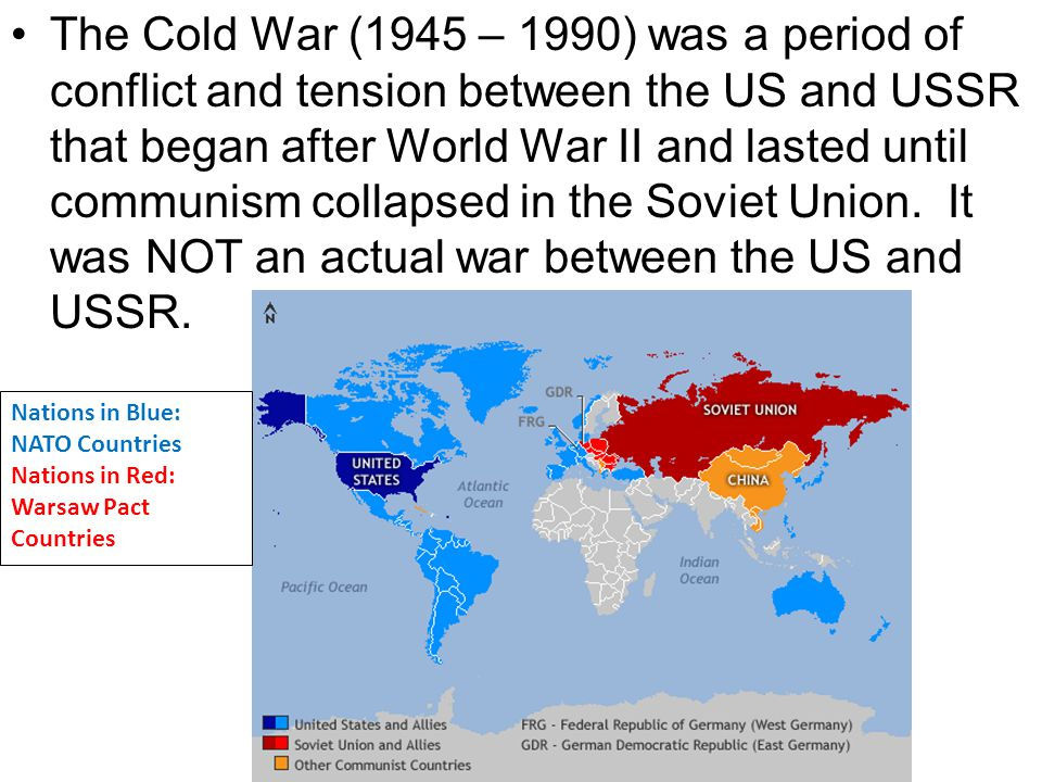 The Cold War (1945 – 1990) was a period of conflict and tension between the US and USSR that began after World War II and lasted until communism colla