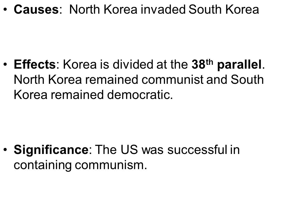 Causes: North Korea invaded South Korea Effects: Korea is divided at the 38 th parallel. North Korea remained communist and South Korea remained democ