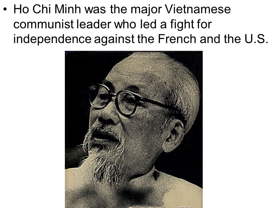 Ho Chi Minh was the major Vietnamese communist leader who led a fight for independence against the French and the U.S.