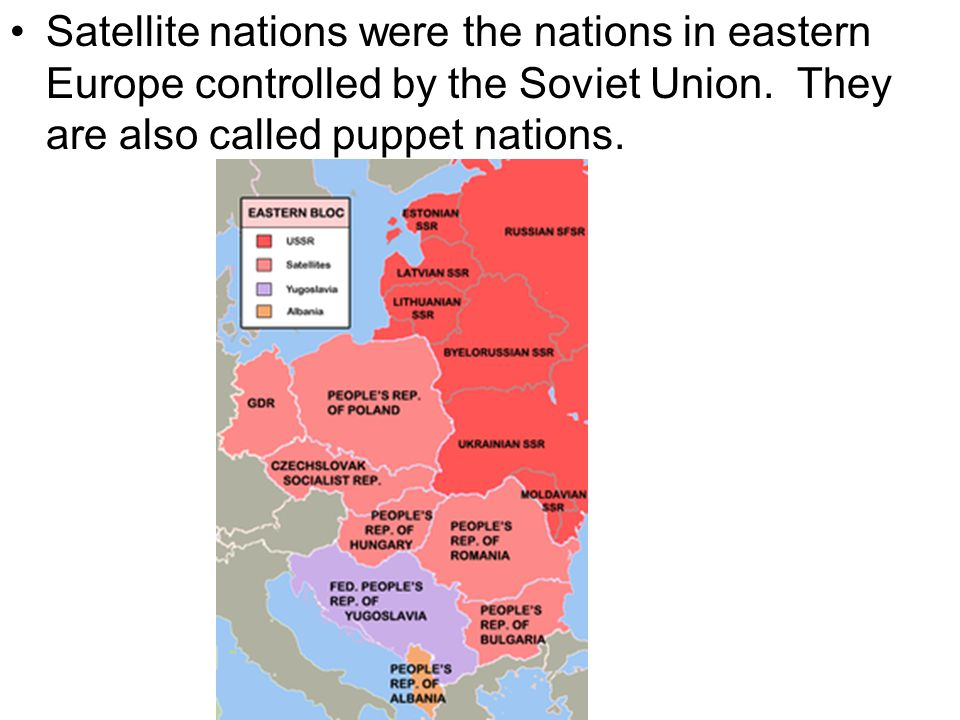 Satellite nations were the nations in eastern Europe controlled by the Soviet Union. They are also called puppet nations.