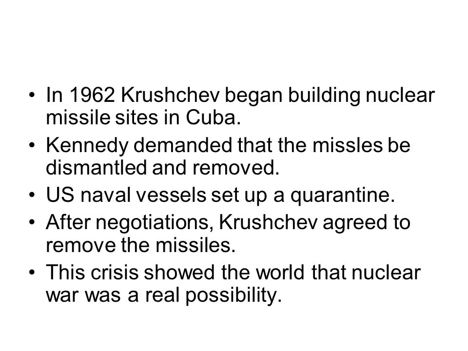 In 1962 Krushchev began building nuclear missile sites in Cuba. Kennedy demanded that the missles be dismantled and removed. US naval vessels set up a