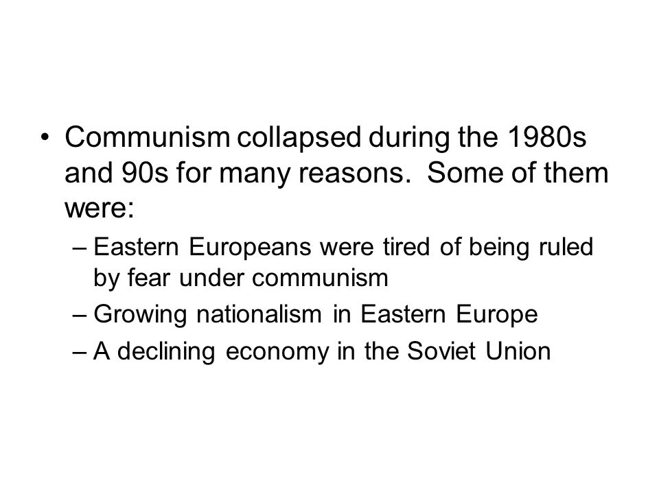 Communism collapsed during the 1980s and 90s for many reasons. Some of them were: –Eastern Europeans were tired of being ruled by fear under communism