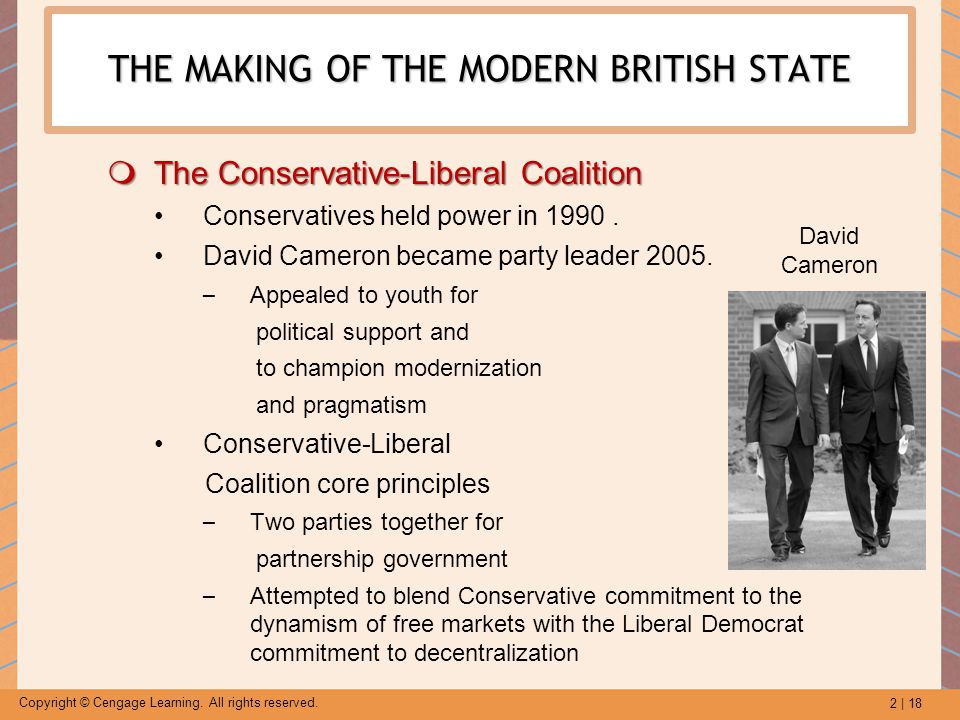 2 | 18 Copyright © Cengage Learning. All rights reserved. THE MAKING OF THE MODERN BRITISH STATE  The Conservative-Liberal Coalition Conservatives he