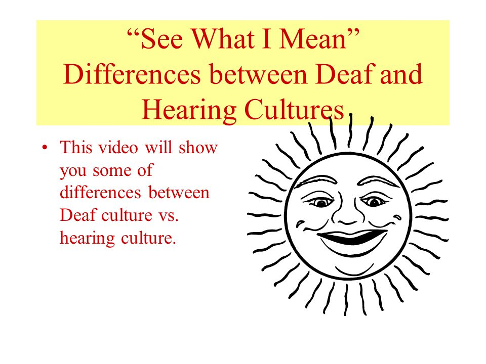 """See What I Mean"" Differences between Deaf and Hearing Cultures This video will show you some of differences between Deaf culture vs. hearing culture."