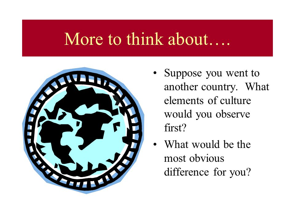 More to think about…. Suppose you went to another country. What elements of culture would you observe first? What would be the most obvious difference