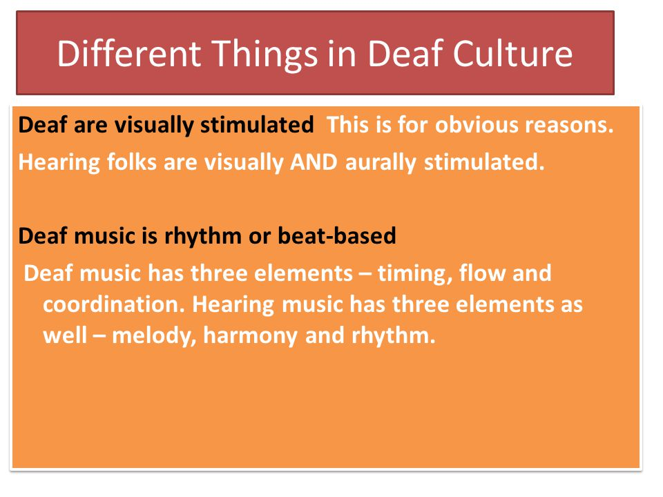 Different Things in Deaf Culture Deaf are visually stimulated This is for obvious reasons. Hearing folks are visually AND aurally stimulated. Deaf mus