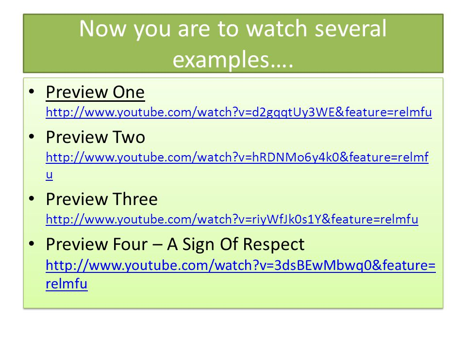 Now you are to watch several examples…. Preview One http://www.youtube.com/watch?v=d2gqqtUy3WE&feature=relmfu http://www.youtube.com/watch?v=d2gqqtUy3