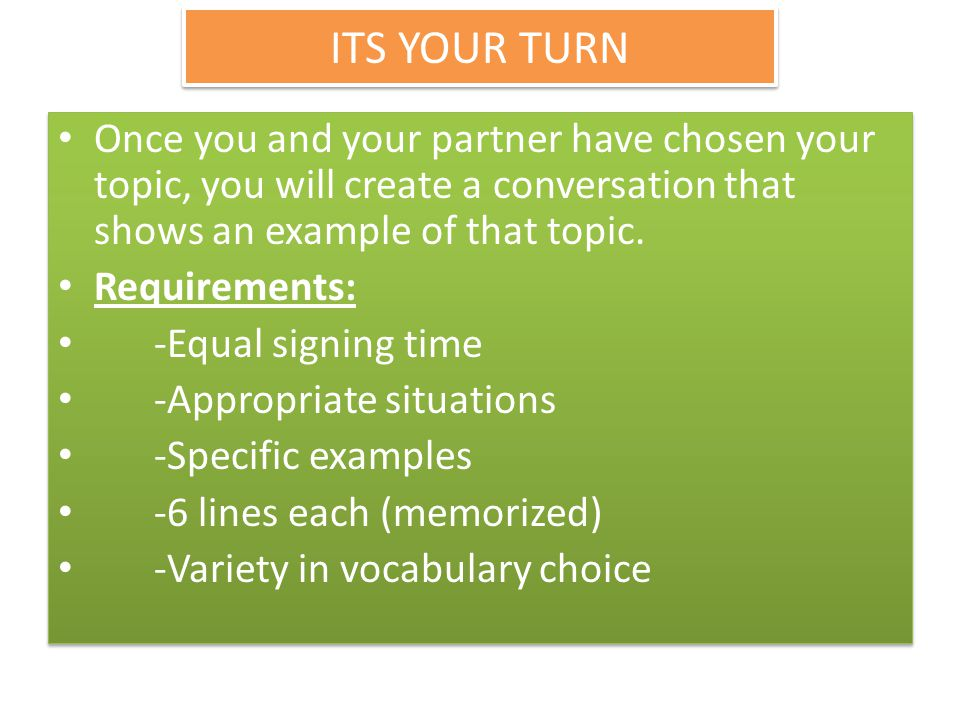 ITS YOUR TURN Once you and your partner have chosen your topic, you will create a conversation that shows an example of that topic. Requirements: -Equ