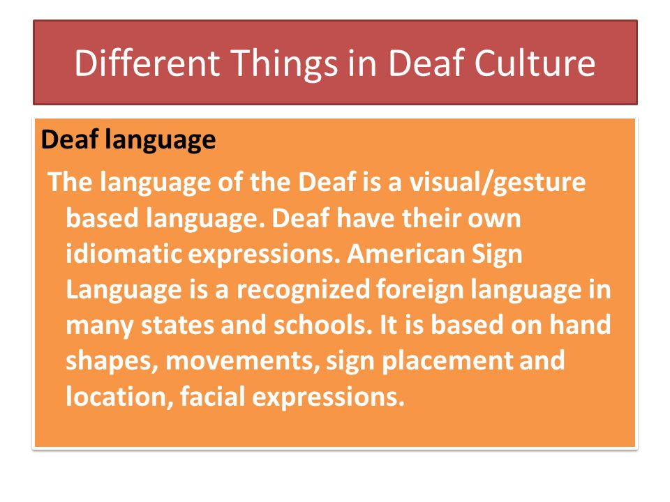 Different Things in Deaf Culture Deaf language The language of the Deaf is a visual/gesture based language. Deaf have their own idiomatic expressions.