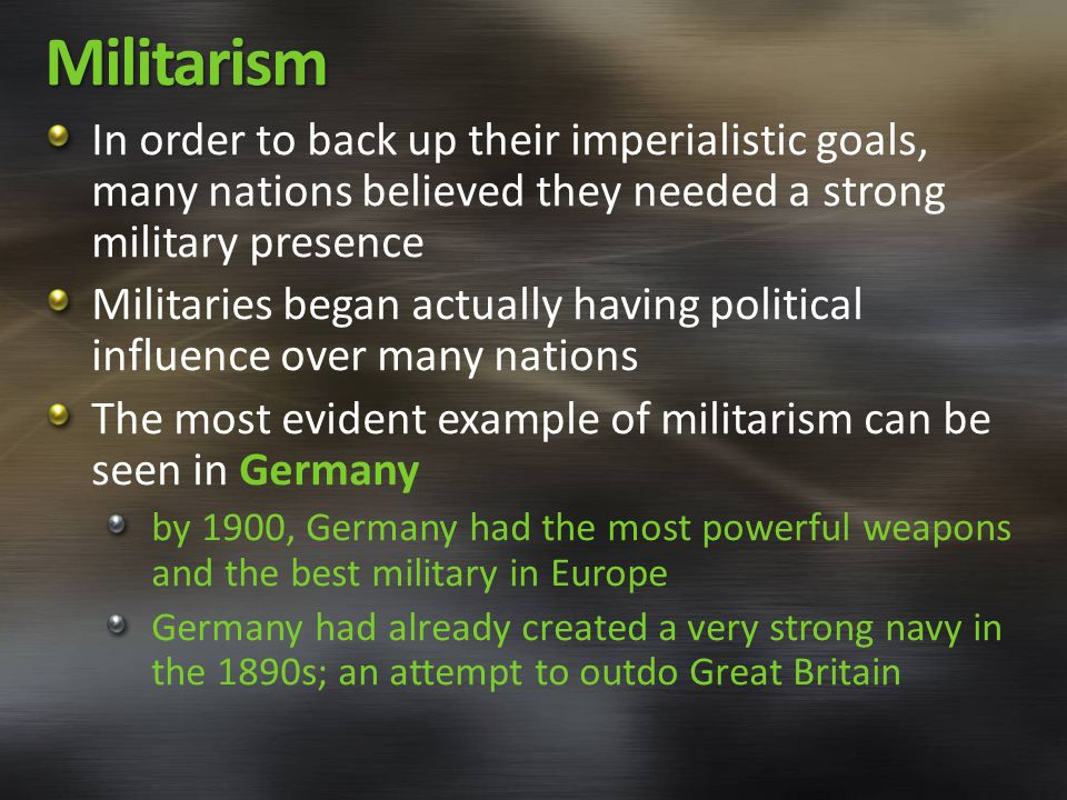 Militarism In order to back up their imperialistic goals, many nations believed they needed a strong military presence Militaries began actually having political influence over many nations The most evident example of militarism can be seen in Germany by 1900, Germany had the most powerful weapons and the best military in Europe Germany had already created a very strong navy in the 1890s; an attempt to outdo Great Britain