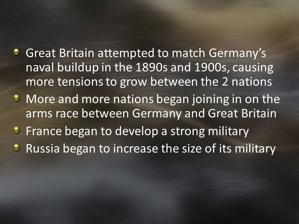 Great Britain attempted to match Germany's naval buildup in the 1890s and 1900s, causing more tensions to grow between the 2 nations More and more nations began joining in on the arms race between Germany and Great Britain France began to develop a strong military Russia began to increase the size of its military