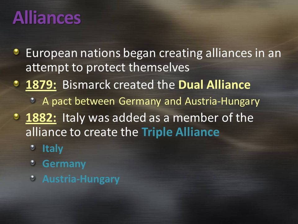 Alliances European nations began creating alliances in an attempt to protect themselves 1879: Bismarck created the Dual Alliance A pact between German