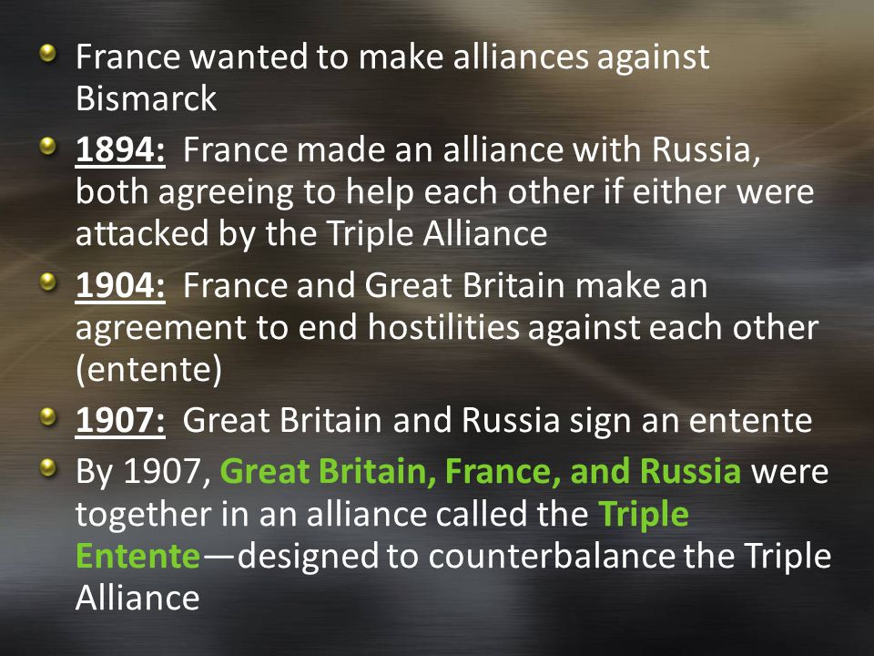 France wanted to make alliances against Bismarck 1894: France made an alliance with Russia, both agreeing to help each other if either were attacked by the Triple Alliance 1904: France and Great Britain make an agreement to end hostilities against each other (entente) 1907: Great Britain and Russia sign an entente By 1907, Great Britain, France, and Russia were together in an alliance called the Triple Entente—designed to counterbalance the Triple Alliance