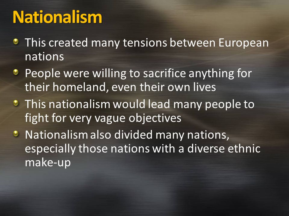 Nationalism This created many tensions between European nations People were willing to sacrifice anything for their homeland, even their own lives This nationalism would lead many people to fight for very vague objectives Nationalism also divided many nations, especially those nations with a diverse ethnic make-up