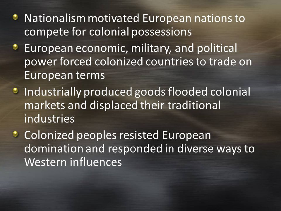 Nationalism motivated European nations to compete for colonial possessions European economic, military, and political power forced colonized countries to trade on European terms Industrially produced goods flooded colonial markets and displaced their traditional industries Colonized peoples resisted European domination and responded in diverse ways to Western influences