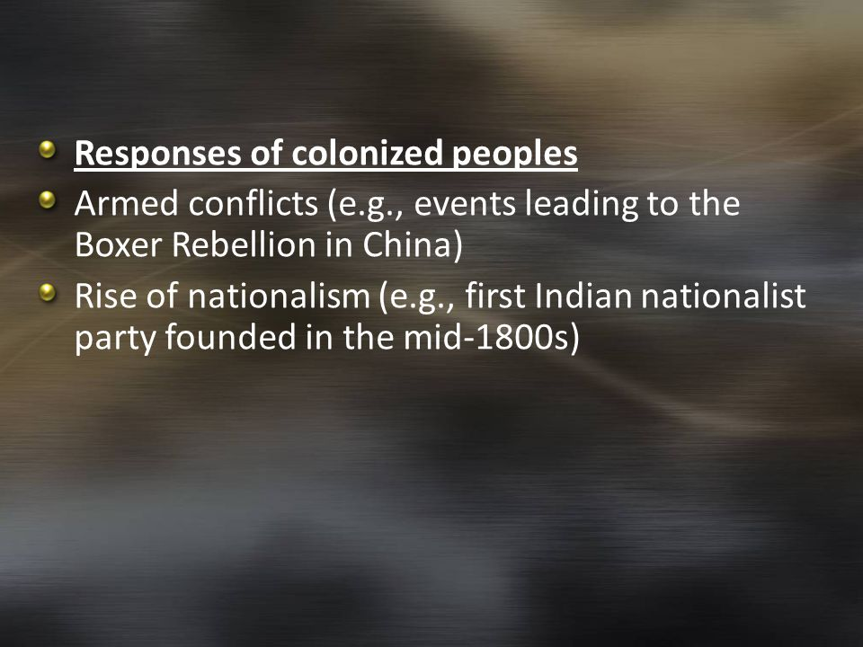 Responses of colonized peoples Armed conflicts (e.g., events leading to the Boxer Rebellion in China) Rise of nationalism (e.g., first Indian national