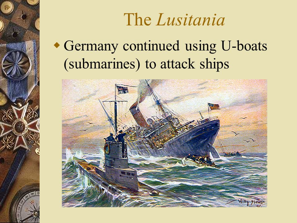 The Lusitania  Germany continued using U-boats (submarines) to attack ships