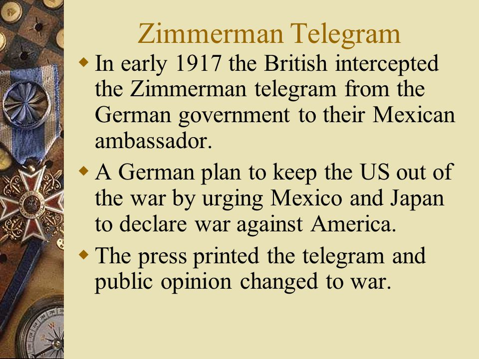 Zimmerman Telegram  In early 1917 the British intercepted the Zimmerman telegram from the German government to their Mexican ambassador.