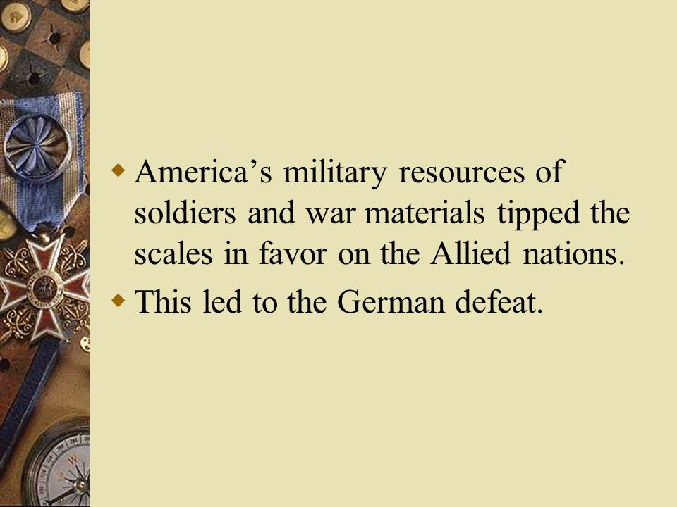  America's military resources of soldiers and war materials tipped the scales in favor on the Allied nations.