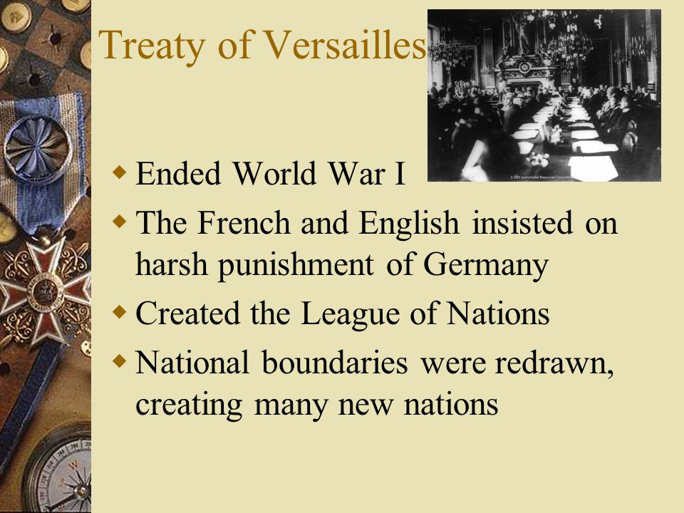 Treaty of Versailles  Ended World War I  The French and English insisted on harsh punishment of Germany  Created the League of Nations  National boundaries were redrawn, creating many new nations