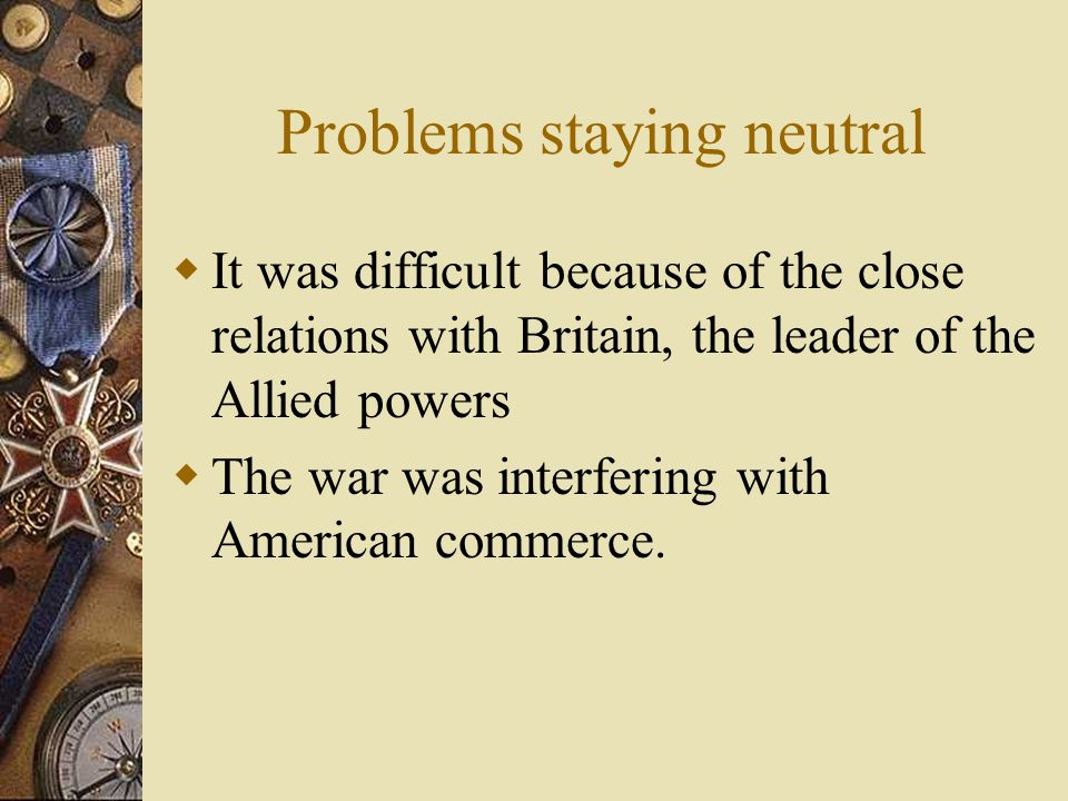 Problems staying neutral  It was difficult because of the close relations with Britain, the leader of the Allied powers  The war was interfering with American commerce.