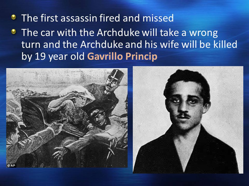 The first assassin fired and missed The car with the Archduke will take a wrong turn and the Archduke and his wife will be killed by 19 year old Gavrillo Princip