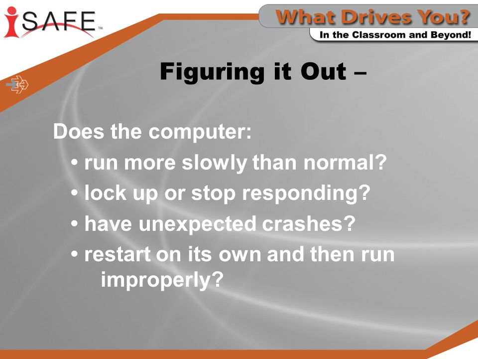 Figuring it Out – Does the computer: run more slowly than normal? lock up or stop responding? have unexpected crashes? restart on its own and then run