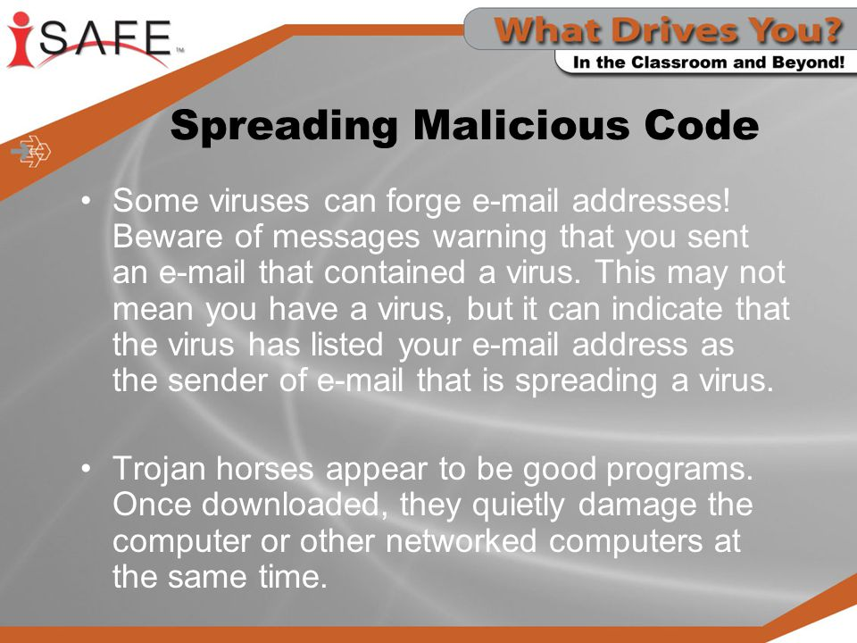 Spreading Malicious Code Some viruses can forge e-mail addresses! Beware of messages warning that you sent an e-mail that contained a virus. This may