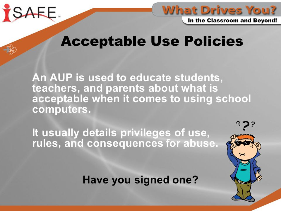 Acceptable Use Policies An AUP is used to educate students, teachers, and parents about what is acceptable when it comes to using school computers. It
