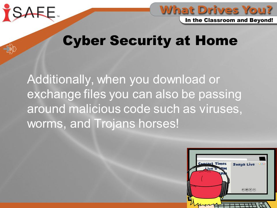 Cyber Security at Home Additionally, when you download or exchange files you can also be passing around malicious code such as viruses, worms, and Tro