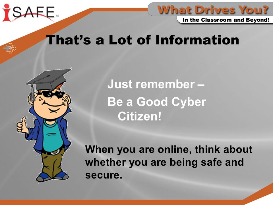 That's a Lot of Information Just remember – Be a Good Cyber Citizen! When you are online, think about whether you are being safe and secure.