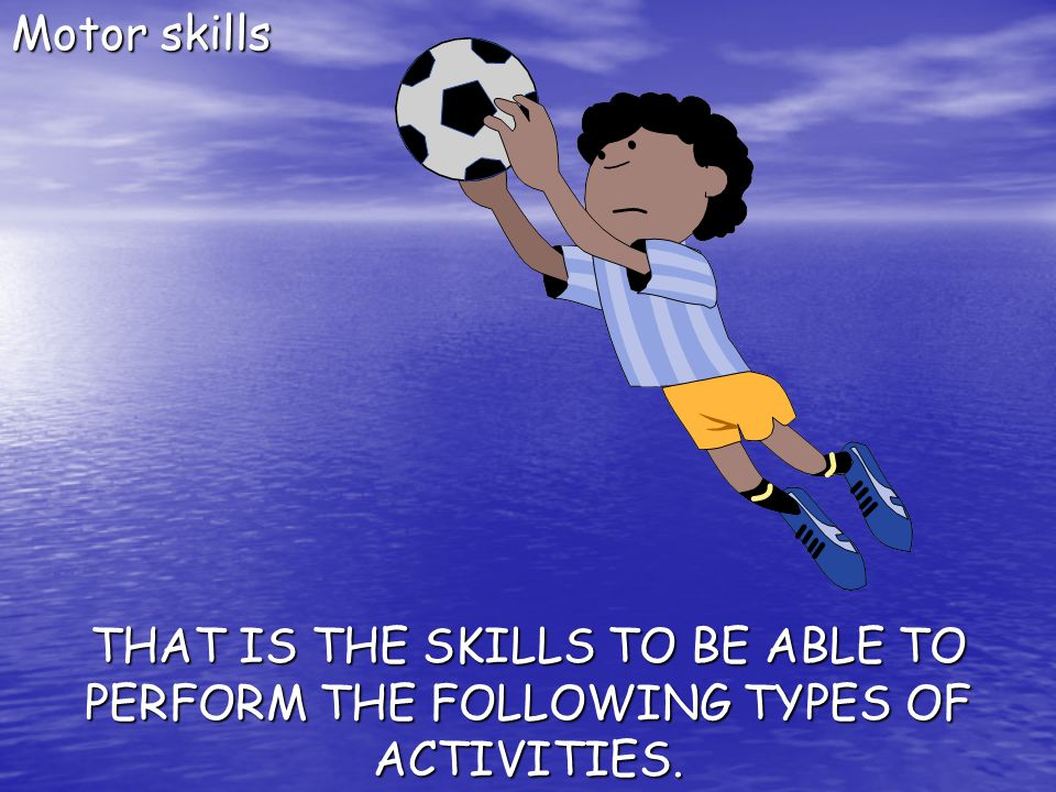 Motor skills THAT IS THE SKILLS TO BE ABLE TO PERFORM THE FOLLOWING TYPES OF ACTIVITIES.