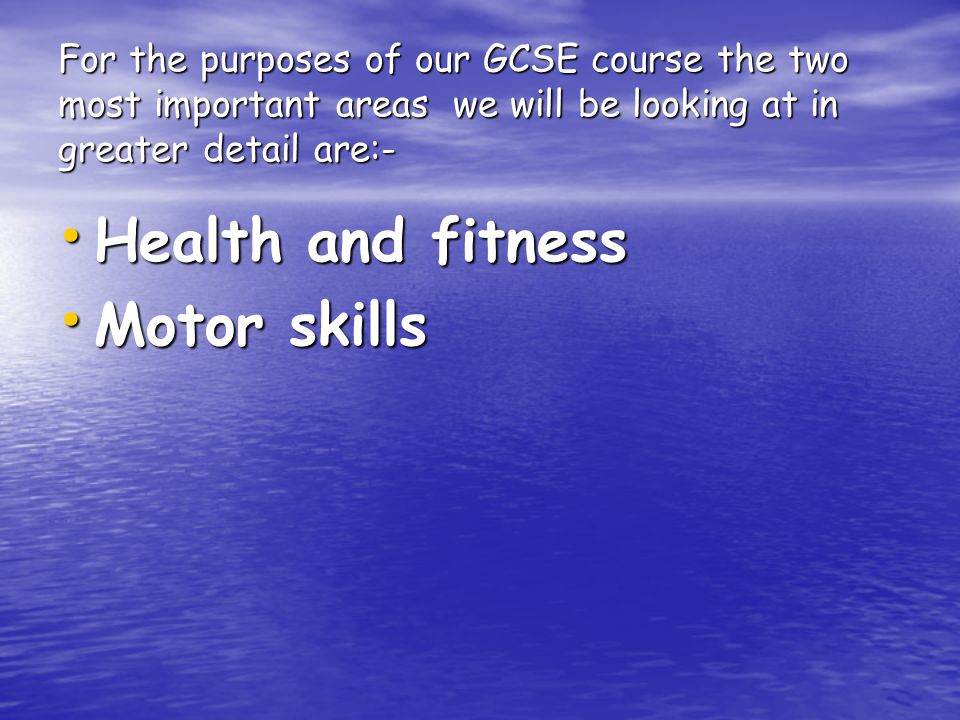 For the purposes of our GCSE course the two most important areas we will be looking at in greater detail are:- Health and fitness Motor skills