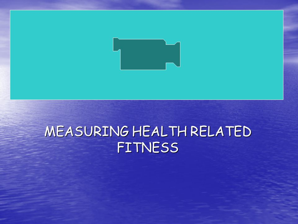 MEASURING HEALTH RELATED FITNESS