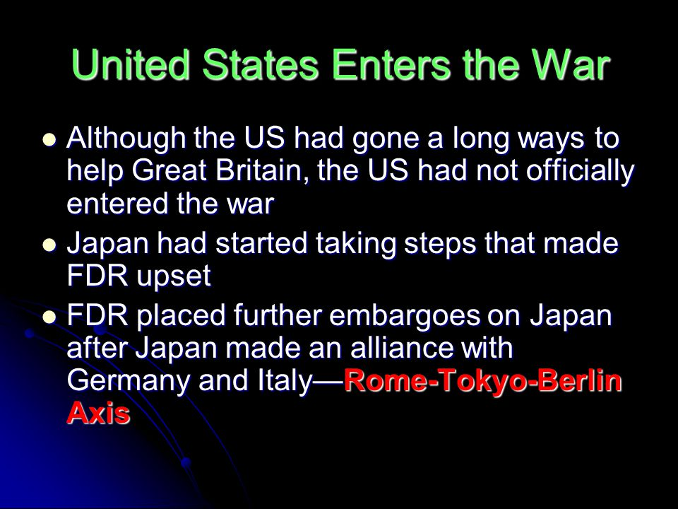 United States Enters the War Although the US had gone a long ways to help Great Britain, the US had not officially entered the war Although the US had