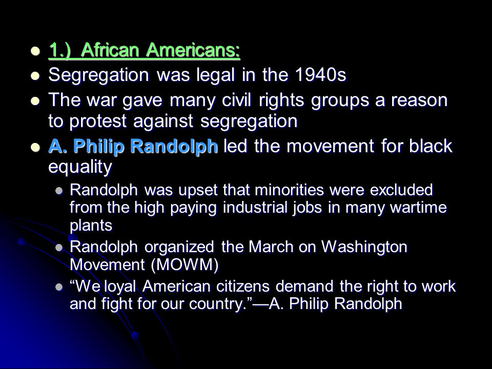 1.) African Americans: 1.) African Americans: Segregation was legal in the 1940s Segregation was legal in the 1940s The war gave many civil rights gro