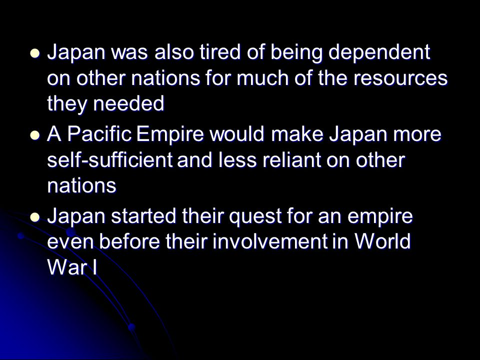 Japan was also tired of being dependent on other nations for much of the resources they needed Japan was also tired of being dependent on other nation
